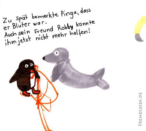 Zu spät bemerkte Pingu, dass er Bluter war. Auch sein Freund Robi konnte ihm jetzt nicht mehr helfen!